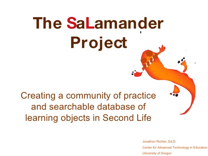 Creating a community of practice and searchable database of learning objects in Second Life The  S a L amander Project Jon...