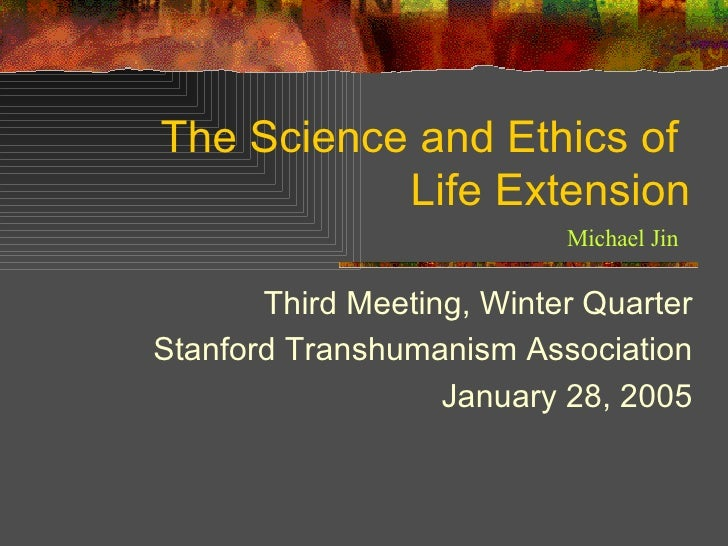 The Science and Ethics of  Life Extension Third Meeting, Winter Quarter Stanford Transhumanism Association January 28, 200...