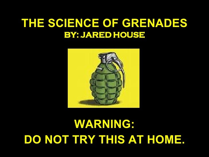 THE SCIENCE OF GRENADES BY: JARED HOUSE WARNING: DO NOT TRY THIS AT HOME.