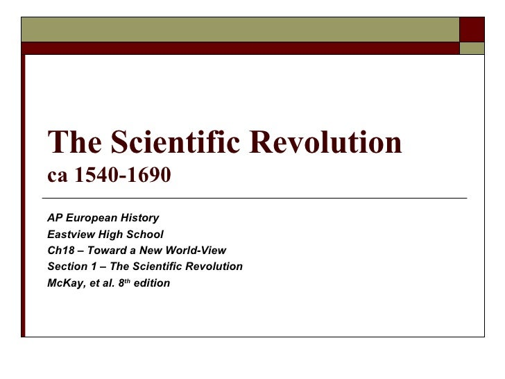 The Scientific Revolution ca 1540-1690 AP European History Eastview High School Ch18 – Toward a New World-View Section 1 –...