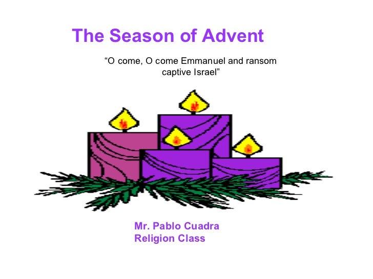 "The Season of Advent Mr. Pablo Cuadra Religion Class ""O come, O come Emmanuel and ransom captive Israel"""