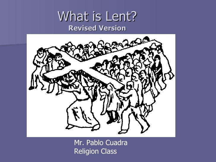 What is Lent? Revised Version Mr. Pablo Cuadra Religion Class