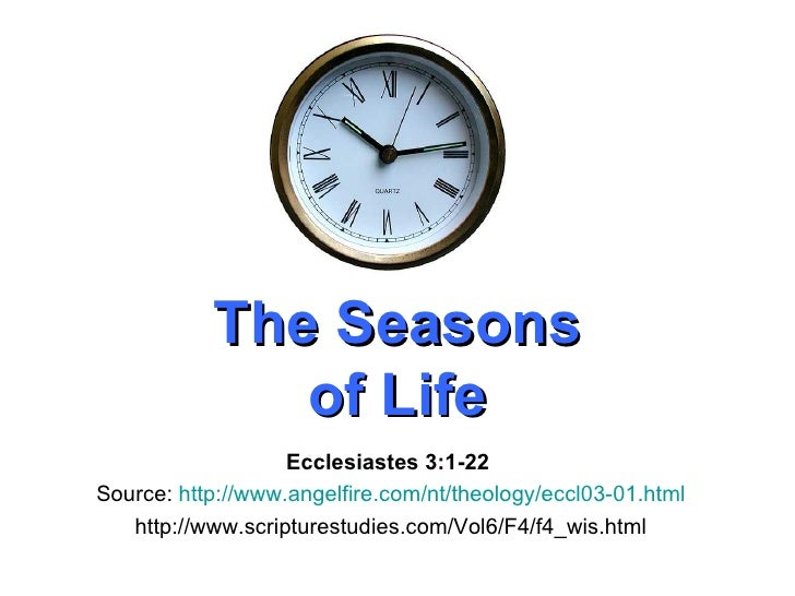 The Seasons of Life Ecclesiastes 3:1-22   Source:  http://www.angelfire.com/nt/theology/eccl03-01.html http://www.scriptur...
