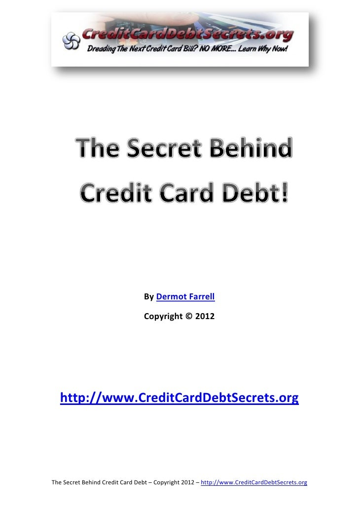 By Dermot Farrell                                Copyright © 2012  http://www.CreditCardDebtSecrets.orgThe Secret Behind C...
