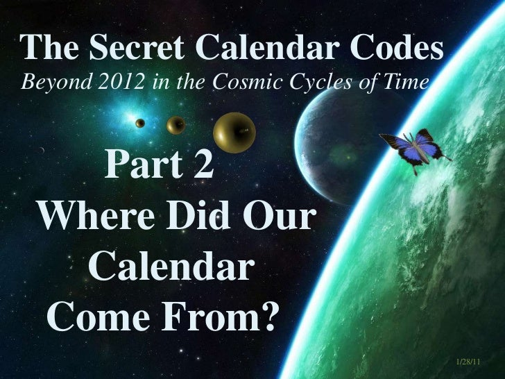 The Secret Calendar Codes <br />Beyond 2012 in the Cosmic Cycles of Time<br />Part 2:  What do the <br />Ancient Calendars...