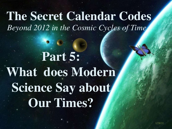 The Secret Calendar Codes <br />Beyond 2012 in the Cosmic Cycles of Time<br />Part 5:  <br />What  does Modern Science Say...