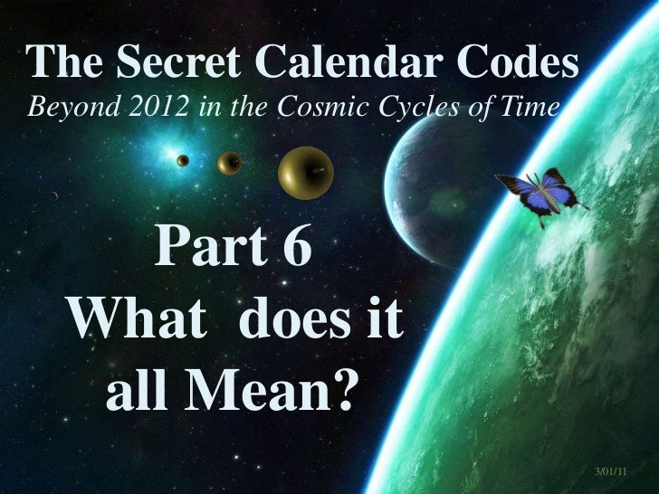 The Secret Calendar Codes <br />Beyond 2012 in the Cosmic Cycles of Time<br />Part 6  <br />What  does it <br />all Mean?<...