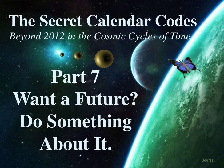Beyond 2012 in the Cosmic Cycles of Time The Secret Calendar Codes 3/01/11 Part 7 Want a Future? Do Something About It.