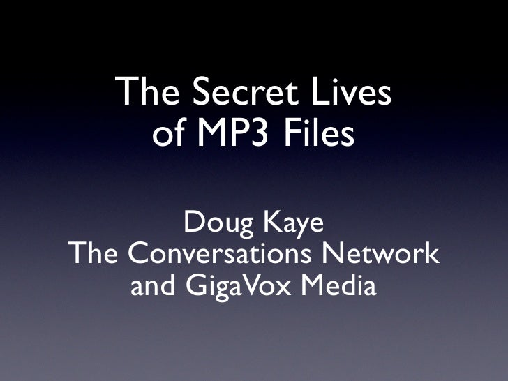 The Secret Lives      of MP3 Files          Doug Kaye The Conversations Network     and GigaVox Media