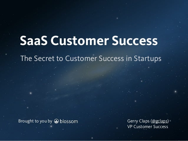Brought to you by The Secret to Customer Success in Startups SaaS Customer Success Brought to you by Gerry Claps (@gclaps)...