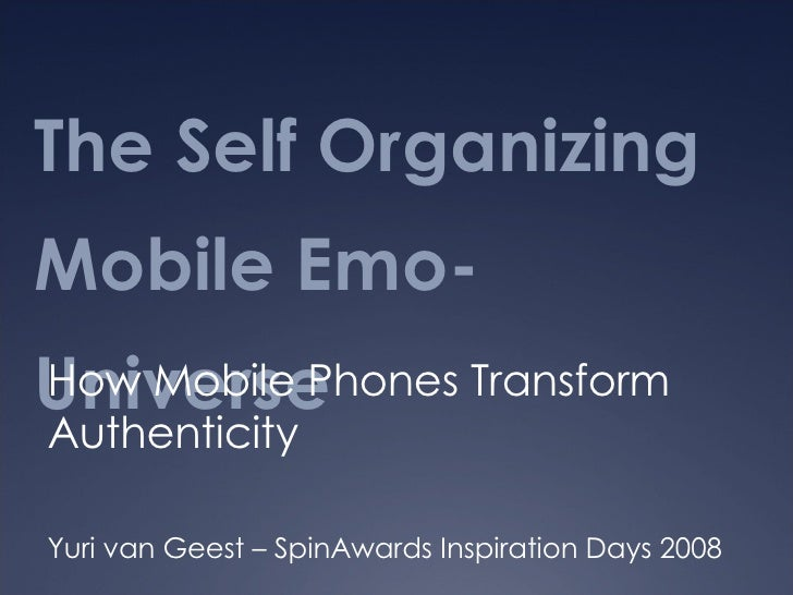 The Self Organizing Mobile Emo-Universe How Mobile Phones Transform Authenticity Yuri van Geest – SpinAwards Inspiration D...