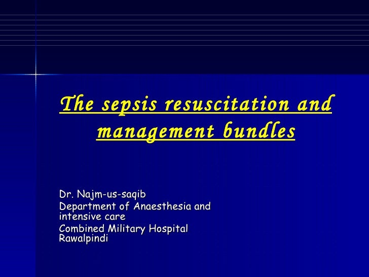Dr. Najm-us-saqib Department of Anaesthesia and intensive care Combined Military Hospital Rawalpindi The sepsis resuscitat...