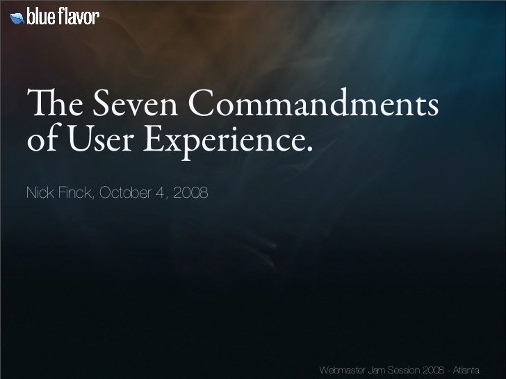 e Seven Commandments of User Experience. Nick Finck, October 4, 2008                                   Webmaster Jam Sess...