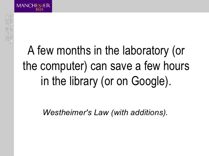 A few months in the laboratory (or the computer) can save a few hours in the library (or on Google). Westheimer's Law (wit...