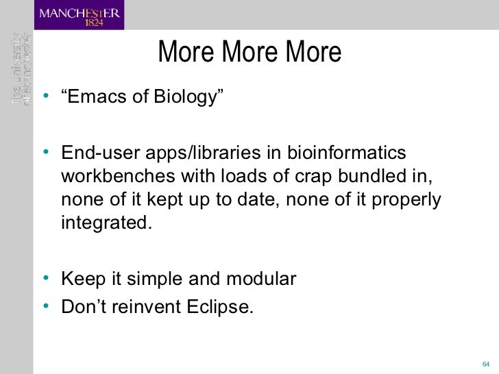 "More More More  <ul><li>"" Emacs of Biology"" </li></ul><ul><li>End-user apps/libraries in bioinformatics workbenches with l..."