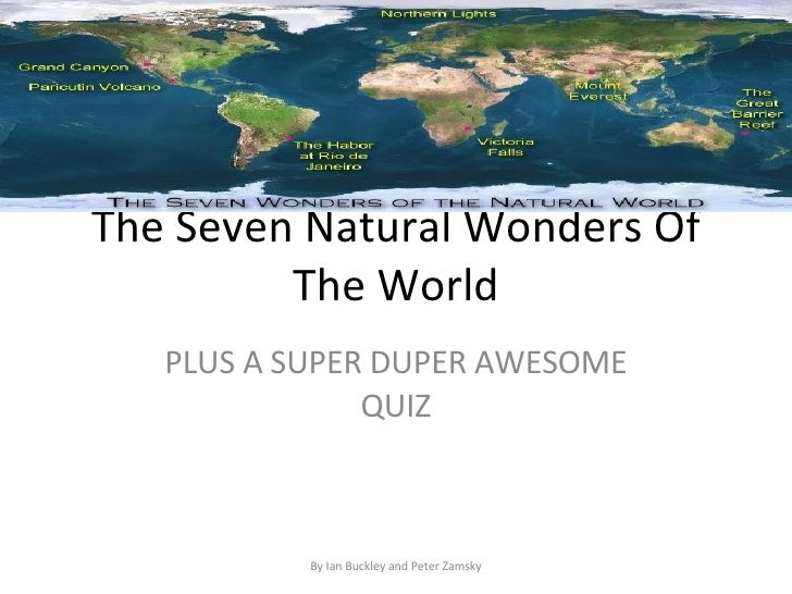 The Seven Natural Wonders Of          The World    PLUS A SUPER DUPER AWESOME                QUIZ               By Ian Buc...