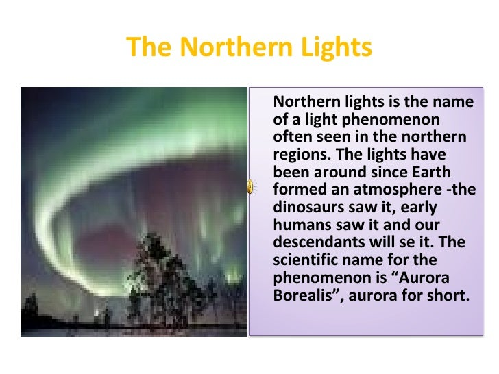 The Northern Lights Northern lights is the name of a light phenomenon often seen in the northern regions. The lights have ...