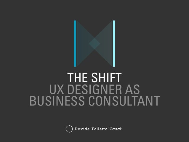 THE SHIFT UX DESIGNER AS BUSINESS CONSULTANT Davide 'Folletto' Casali