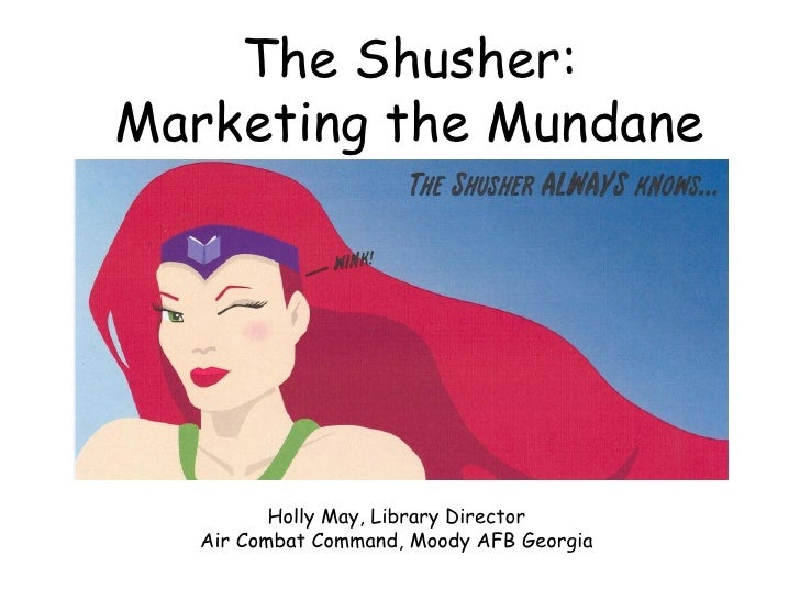 The Shusher: Marketing the Mundane               Holly May, Library Director    Air Combat Command, Moody AFB Georgia