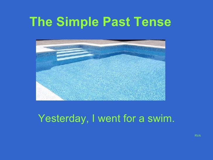 The Simple Past Tense   Yesterday, I went for a swim. RVA