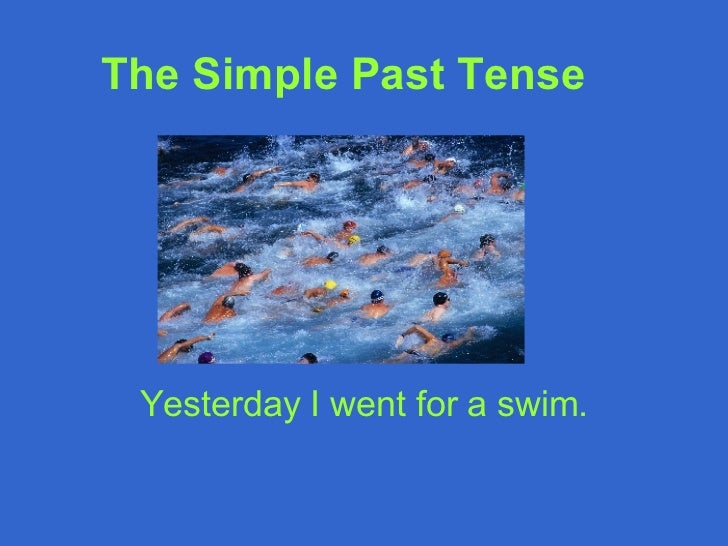 The Simple Past Tense   Yesterday I went for a swim.