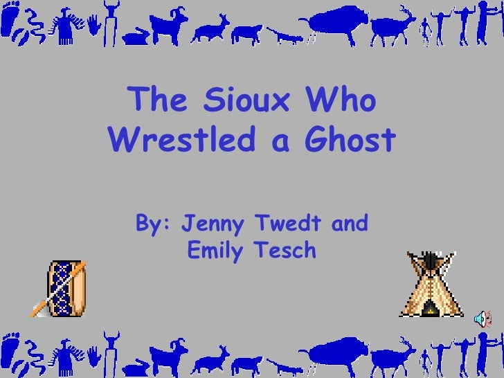 The Sioux Who Wrestled a Ghost By: Jenny Twedt and Emily Tesch