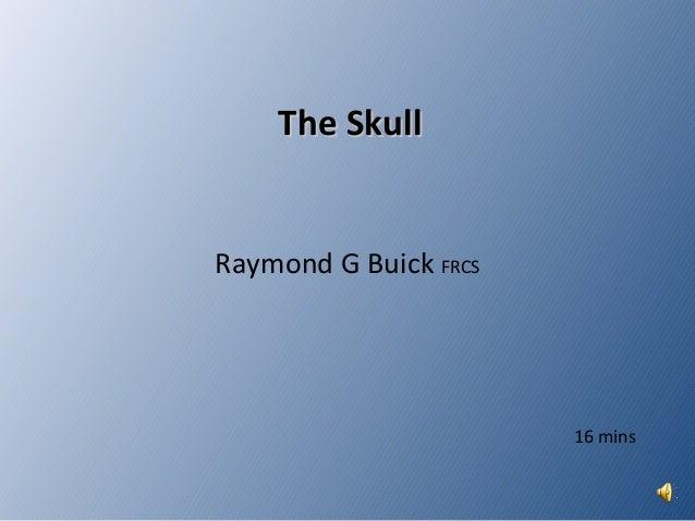 The SkullThe Skull Raymond G Buick FRCS 16 mins