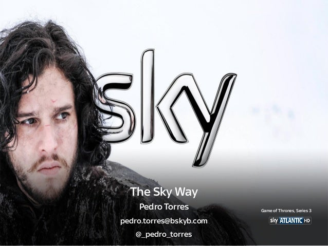 The Sky Way Pedro Torres pedro.torres@bskyb.com @_pedro_torres Game of Thrones, Series 3