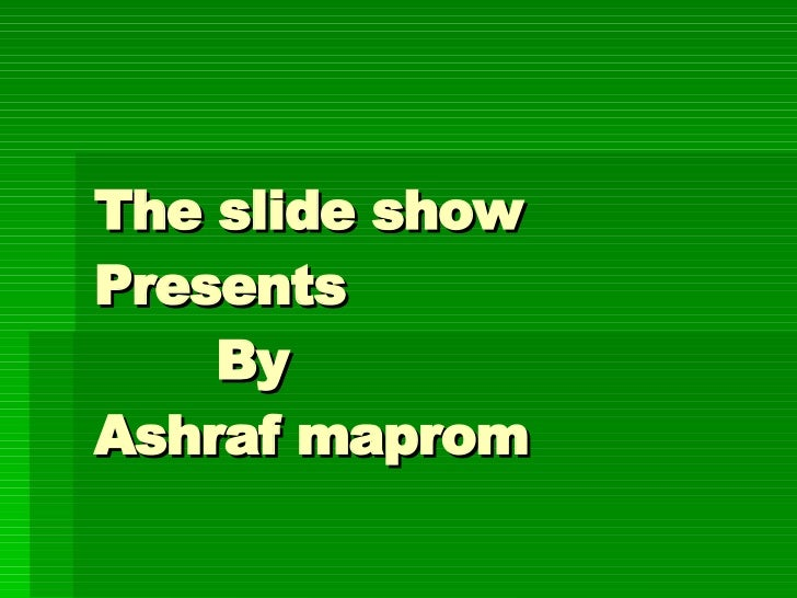 The slide show  Presents   By  Ashraf maprom