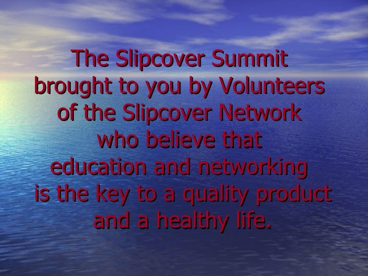 The Slipcover Summit  brought to you by Volunteers  of the Slipcover Network  who believe that  education and networking  ...