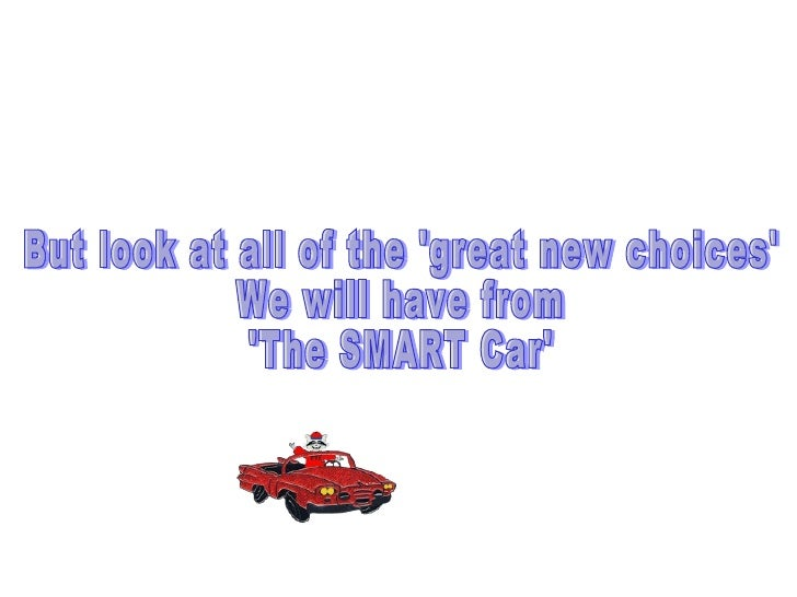 But look at all of the 'great new choices' We will have from 'The SMART Car'