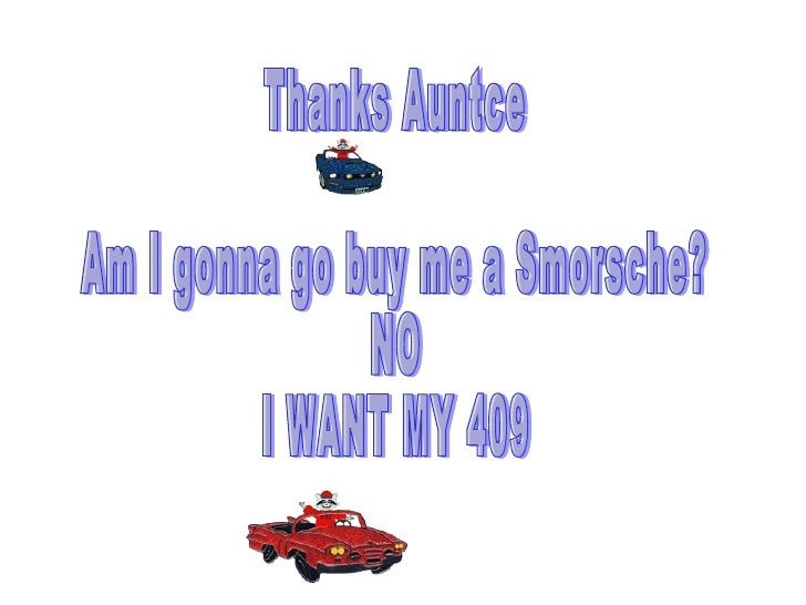 Thanks Auntce Am I gonna go buy me a Smorsche? NO I WANT MY 409