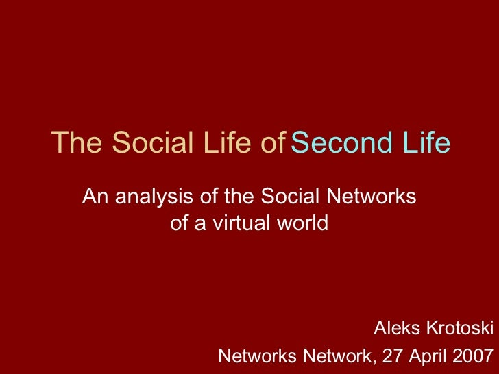 The Social Life of  Second Life An analysis of the Social Networks of a virtual world Aleks Krotoski Networks Network, 27 ...