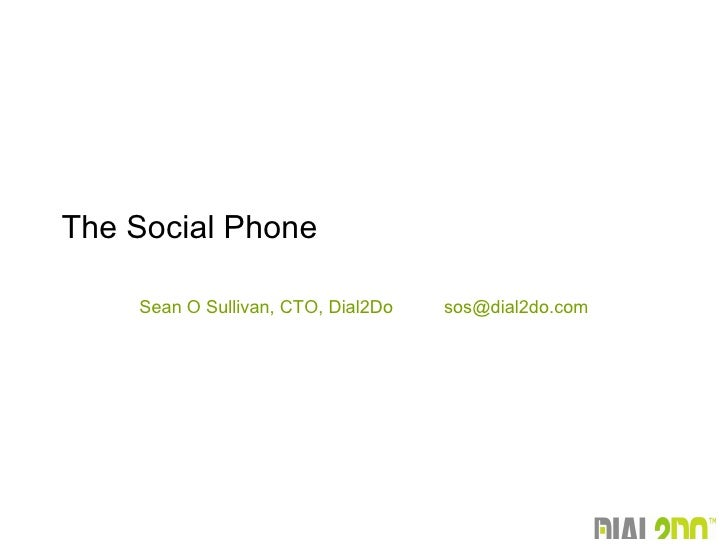 Sean O Sullivan, CTO, Dial2Do  [email_address] The Social Phone