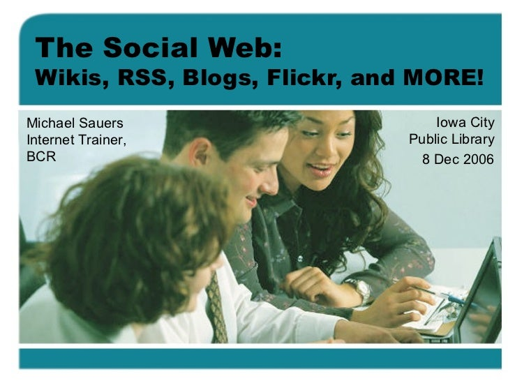 The Social Web: Wikis, RSS, Blogs, Flickr, and MORE! Iowa City Public Library 8 Dec 2006 Michael Sauers Internet Trainer, ...