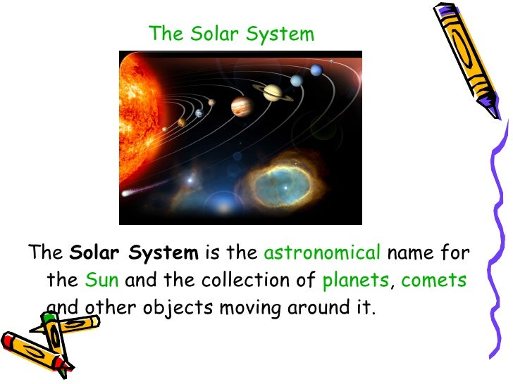 The Solar System <ul><li>The  Solar System  is the  astronomical  name for the  Sun  and the collection of  planets ,  com...
