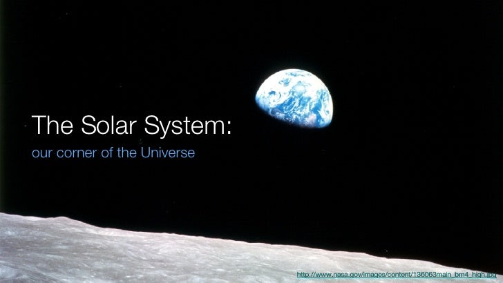 The Solar System: <ul><li>our corner of the Universe </li></ul>http://www.nasa.gov/images/content/136063main_bm4_high.jpg