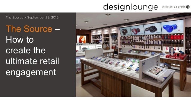 The Source – How to create the ultimate retail engagement The Source – September 23, 2015