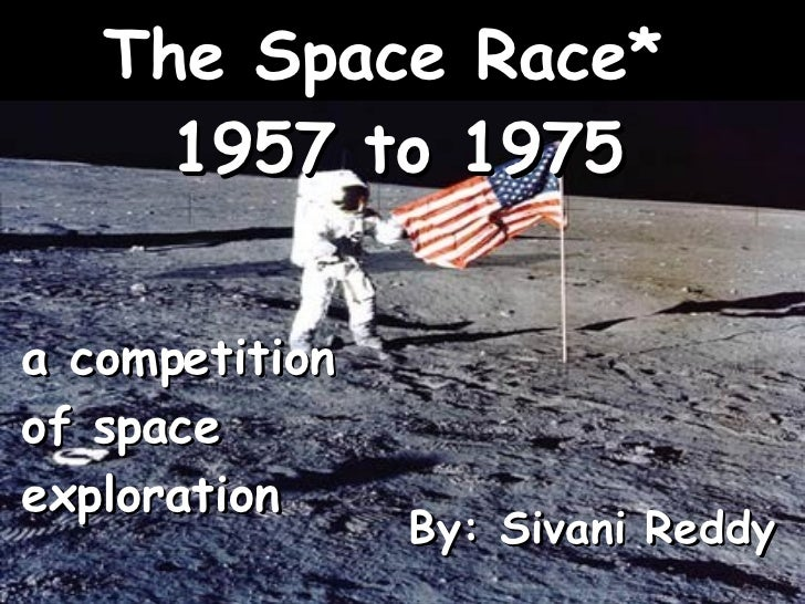By: Sivani Reddy a competition of space exploration The Space Race*  1957 to 1975