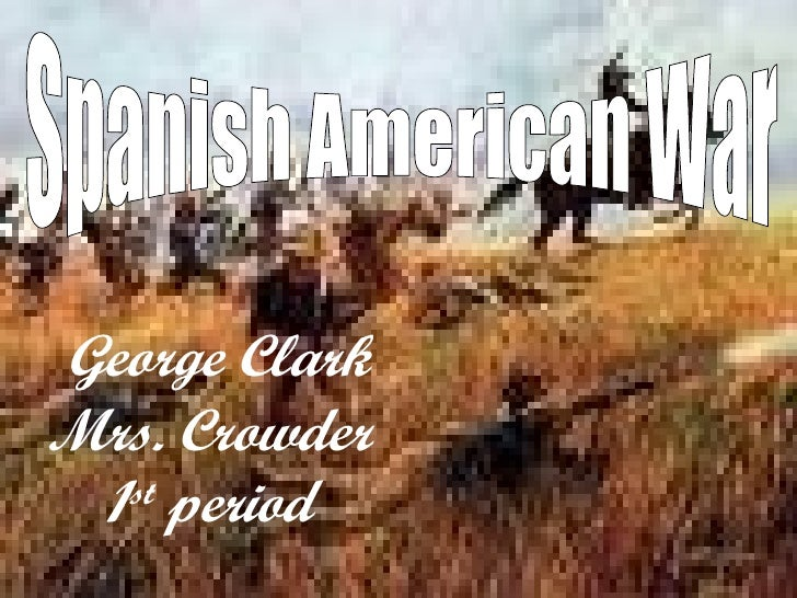 George Clark Mrs. Crowder  1st period Spanish American War George Clark Mrs. Crowder 1 st  period
