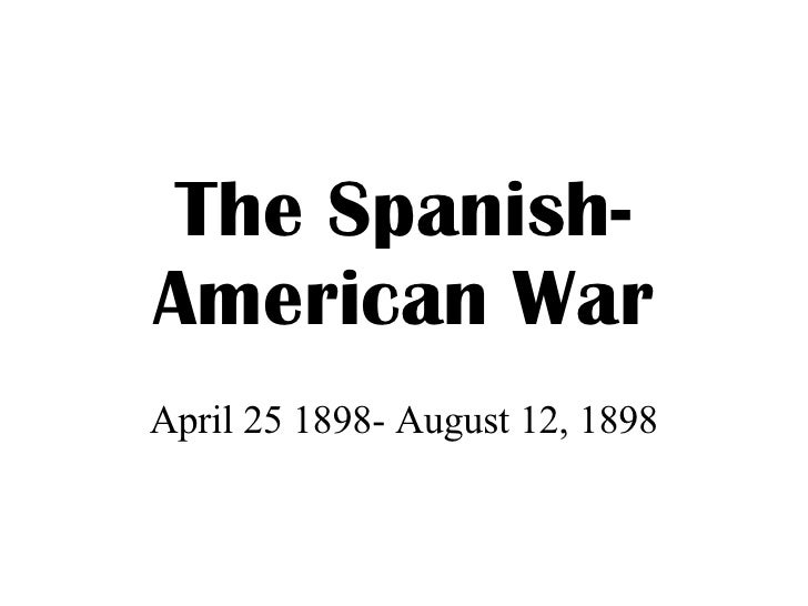 The Spanish-American War April 25 1898- August 12, 1898