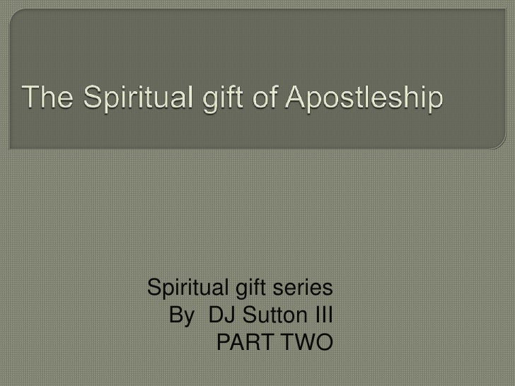 The Spiritual gift of Apostleship	<br />Spiritual gift series <br />By  DJ Sutton III<br />PART TWO<br />