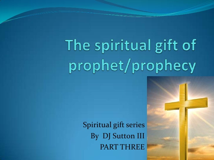 The spiritual gift of prophet/prophecy<br />Spiritual gift series <br />By  DJ Sutton III<br />PART THREE<br />