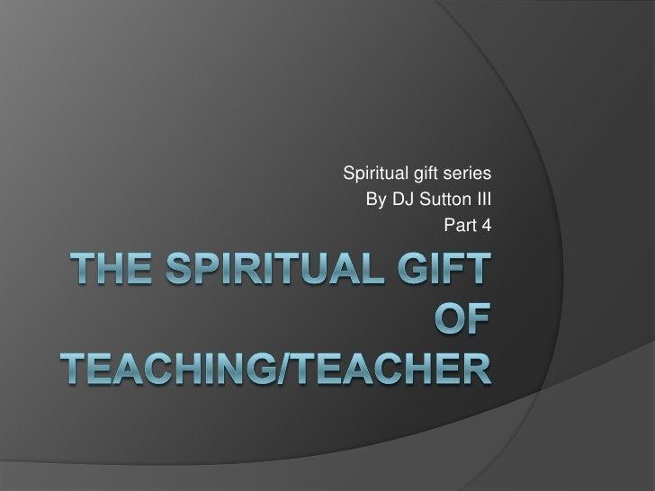 The spiritual gift of teaching/teacher<br />Spiritual gift series<br />By DJ Sutton III<br />Part 4<br />
