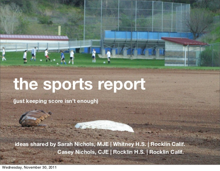 the sports report     (just keeping score isn't enough)      ideas shared by Sarah Nichols, MJE   Whitney H.S.   Rocklin C...