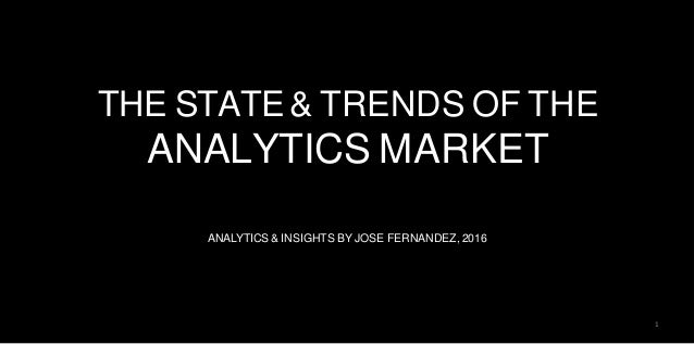 THE STATE & TRENDS OF THE ANALYTICS MARKET ANALYTICS & INSIGHTS BY JOSE FERNANDEZ, 2016 1
