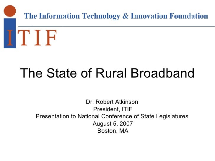 The State of Rural Broadband Dr. Robert Atkinson  President, ITIF Presentation to National Conference of State Legislature...