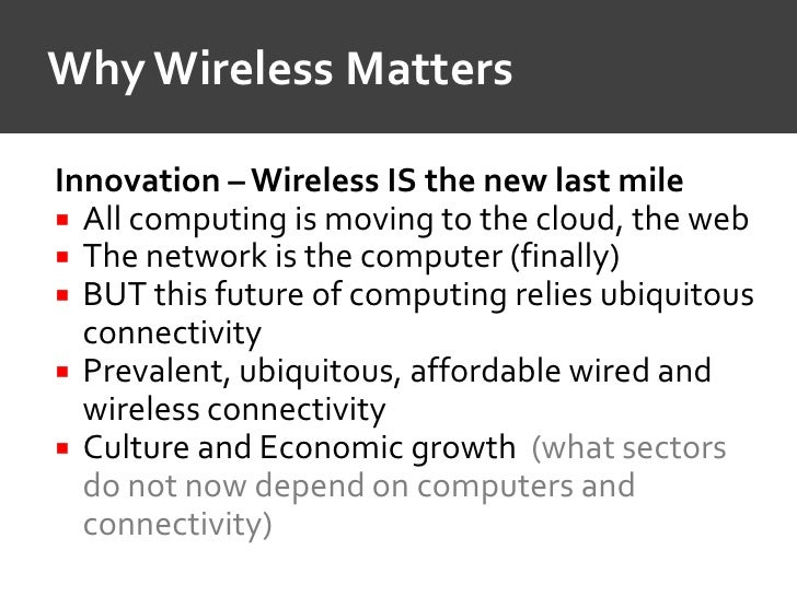 Why Wireless Matters  Innovation – Wireless IS the new last mile  All computing is moving to the cloud, the web  The net...