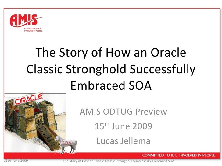 The Story of How an Oracle Classic Stronghold Successfully Embraced SOA AMIS ODTUG Preview 15 th  June 2009 Lucas Jellema ...