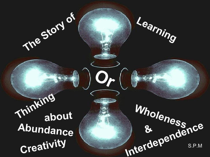 The Story of Interdependence & Creativity Or Learning Abundance  Thinking about Wholeness S.P.M